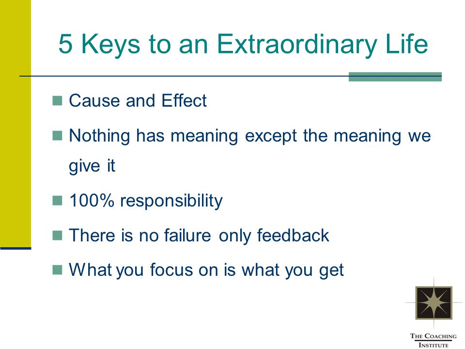 5 Keys to an Extraordinary Life Cause and Effect Nothing has meaning except the meaning we give it 100% responsibility There is no failure only feedba