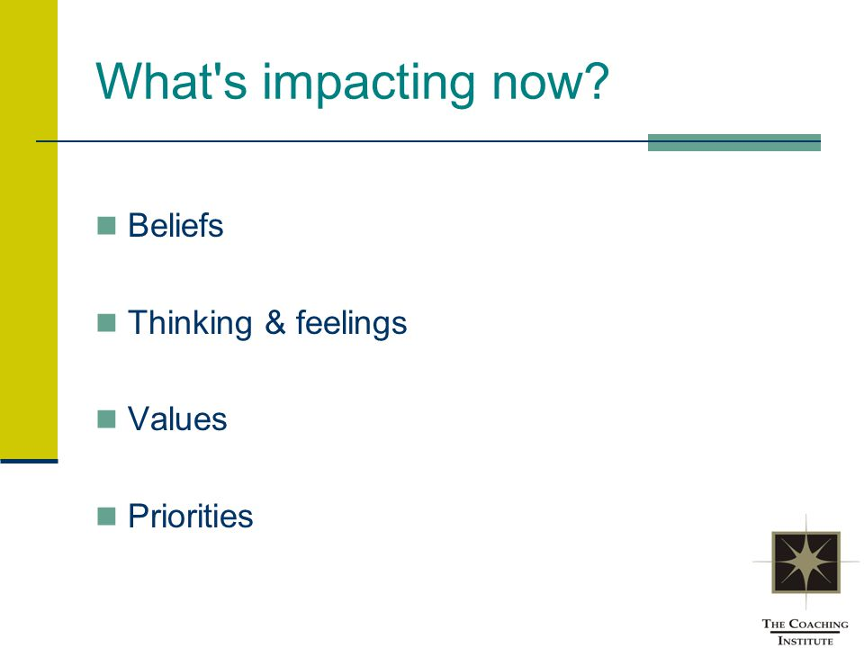 What's impacting now? Beliefs Thinking & feelings Values Priorities