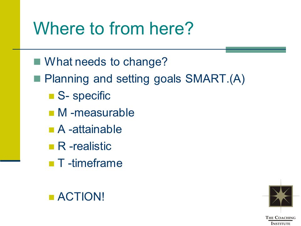 Where to from here? What needs to change? Planning and setting goals SMART.(A) S- specific M -measurable A -attainable R -realistic T -timeframe ACTIO