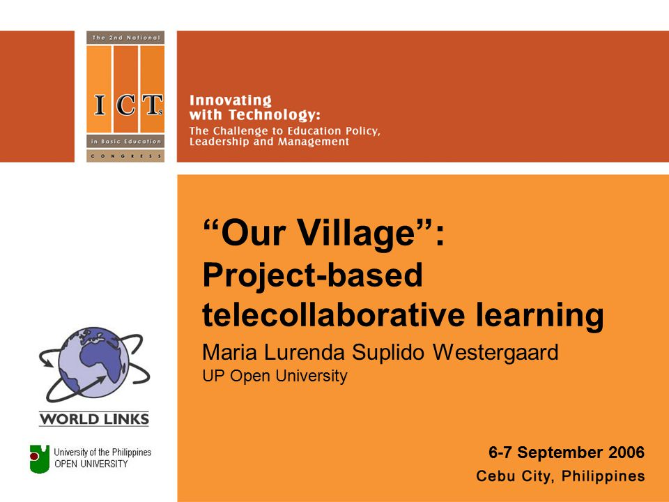 Our Village : Project-based telecollaborative learning Maria Lurenda Suplido Westergaard UP Open University 6-7 September 2006