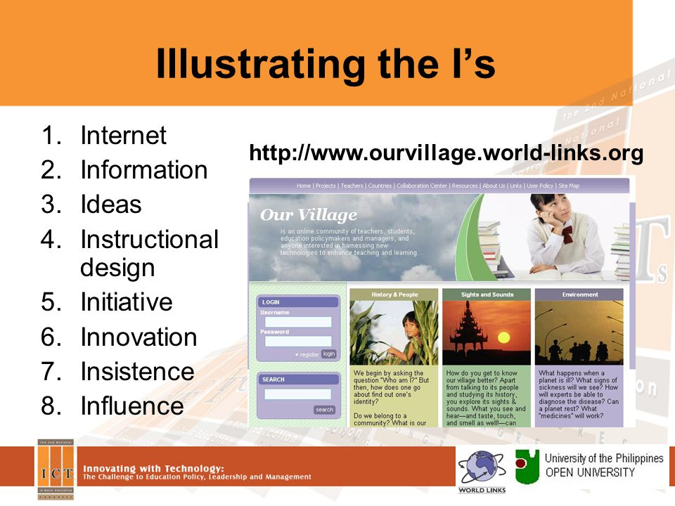 Illustrating the I's 1.Internet 2.Information 3.Ideas 4.Instructional design 5.Initiative 6.Innovation 7.Insistence 8.Influence http://www.ourvillage.world-links.org