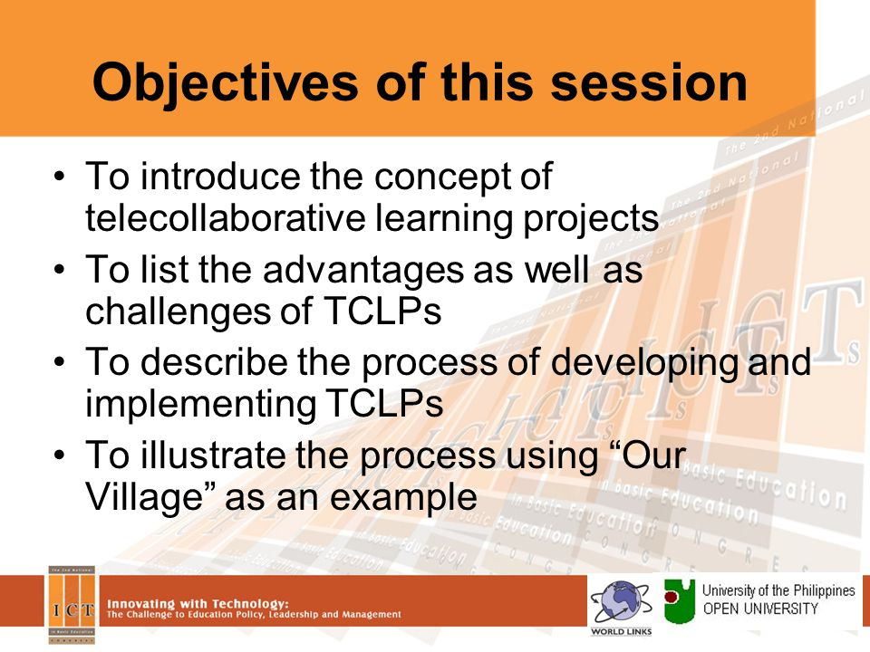 Objectives of this session To introduce the concept of telecollaborative learning projects To list the advantages as well as challenges of TCLPs To describe the process of developing and implementing TCLPs To illustrate the process using Our Village as an example