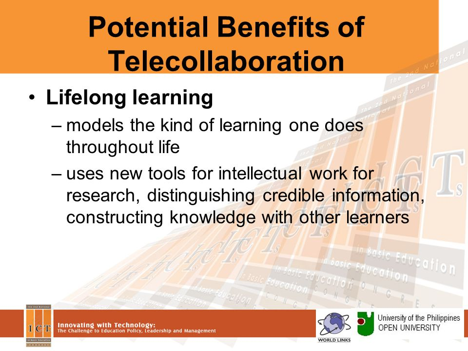 Potential Benefits of Telecollaboration Lifelong learning –models the kind of learning one does throughout life –uses new tools for intellectual work for research, distinguishing credible information, constructing knowledge with other learners