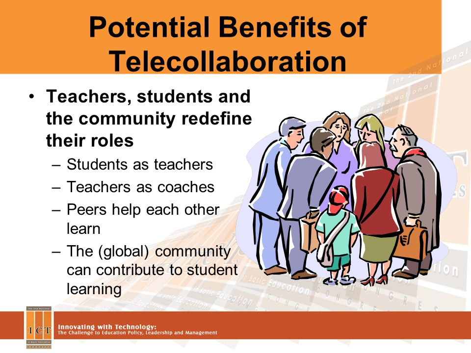 Potential Benefits of Telecollaboration Teachers, students and the community redefine their roles –Students as teachers –Teachers as coaches –Peers help each other learn –The (global) community can contribute to student learning