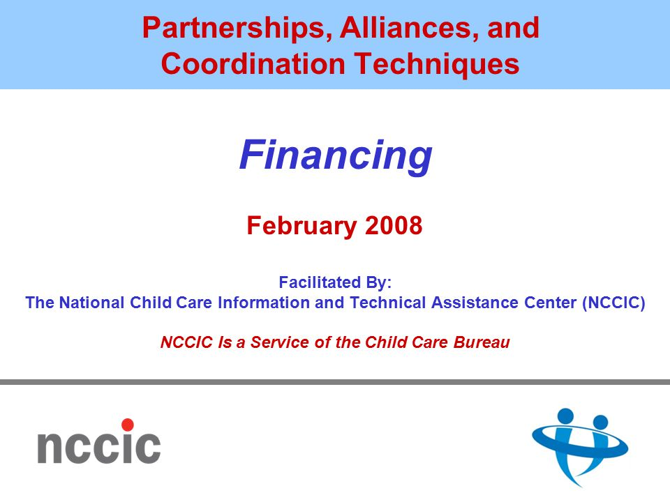 Partnerships, Alliances, and Coordination Techniques Financing February 2008 Facilitated By: The National Child Care Information and Technical Assistance Center (NCCIC) NCCIC Is a Service of the Child Care Bureau