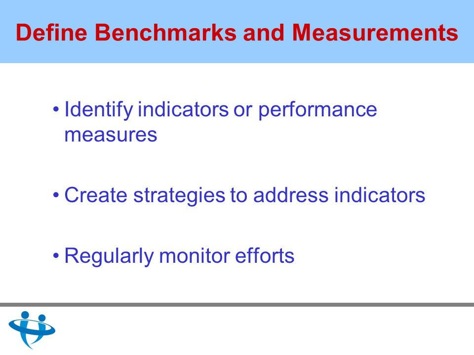 Define Benchmarks and Measurements Identify indicators or performance measures Create strategies to address indicators Regularly monitor efforts