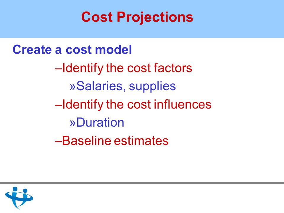 Cost Projections Create a cost model –Identify the cost factors »Salaries, supplies –Identify the cost influences »Duration –Baseline estimates