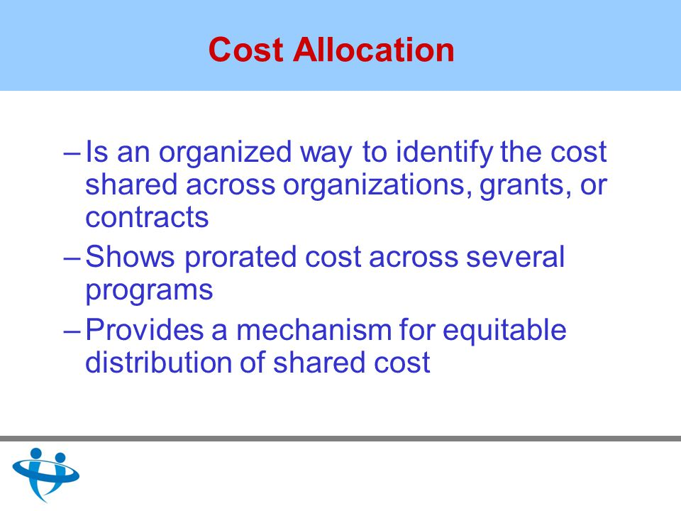 Cost Allocation –Is an organized way to identify the cost shared across organizations, grants, or contracts –Shows prorated cost across several programs –Provides a mechanism for equitable distribution of shared cost