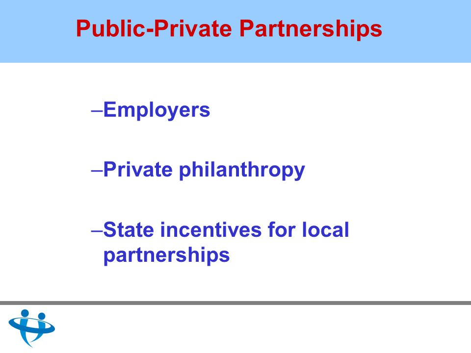 Public-Private Partnerships –Employers –Private philanthropy –State incentives for local partnerships