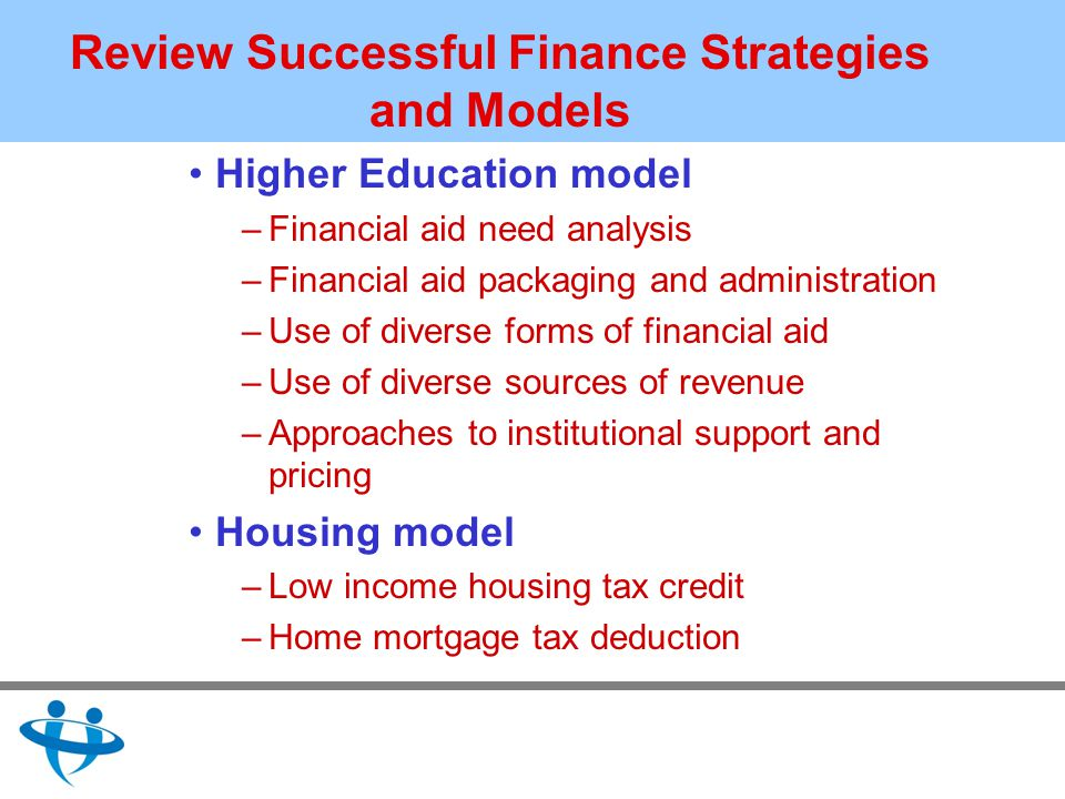 Review Successful Finance Strategies and Models Higher Education model –Financial aid need analysis –Financial aid packaging and administration –Use of diverse forms of financial aid –Use of diverse sources of revenue –Approaches to institutional support and pricing Housing model –Low income housing tax credit –Home mortgage tax deduction
