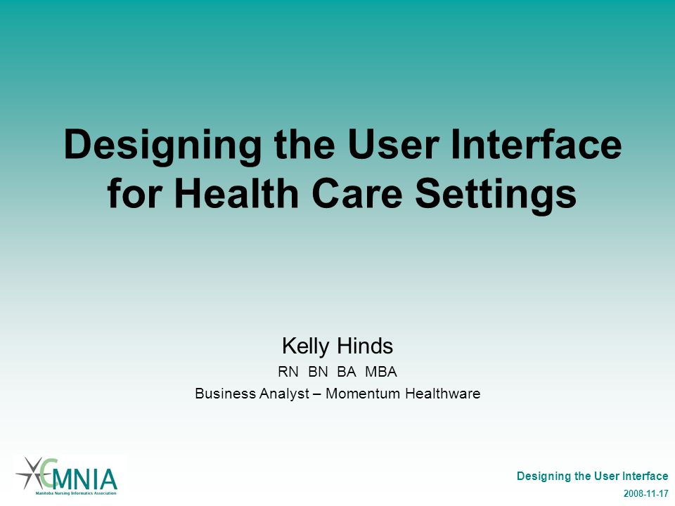 Designing the User Interface 2008-11-17 Designing the User Interface for Health Care Settings Kelly Hinds RN BN BA MBA Business Analyst – Momentum Healthware