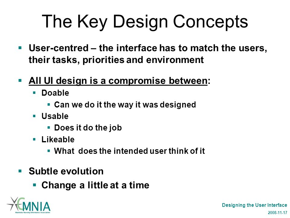 Designing the User Interface 2008-11-17 The Key Design Concepts  User-centred – the interface has to match the users, their tasks, priorities and environment  All UI design is a compromise between:  Doable  Can we do it the way it was designed  Usable  Does it do the job  Likeable  What does the intended user think of it  Subtle evolution  Change a little at a time