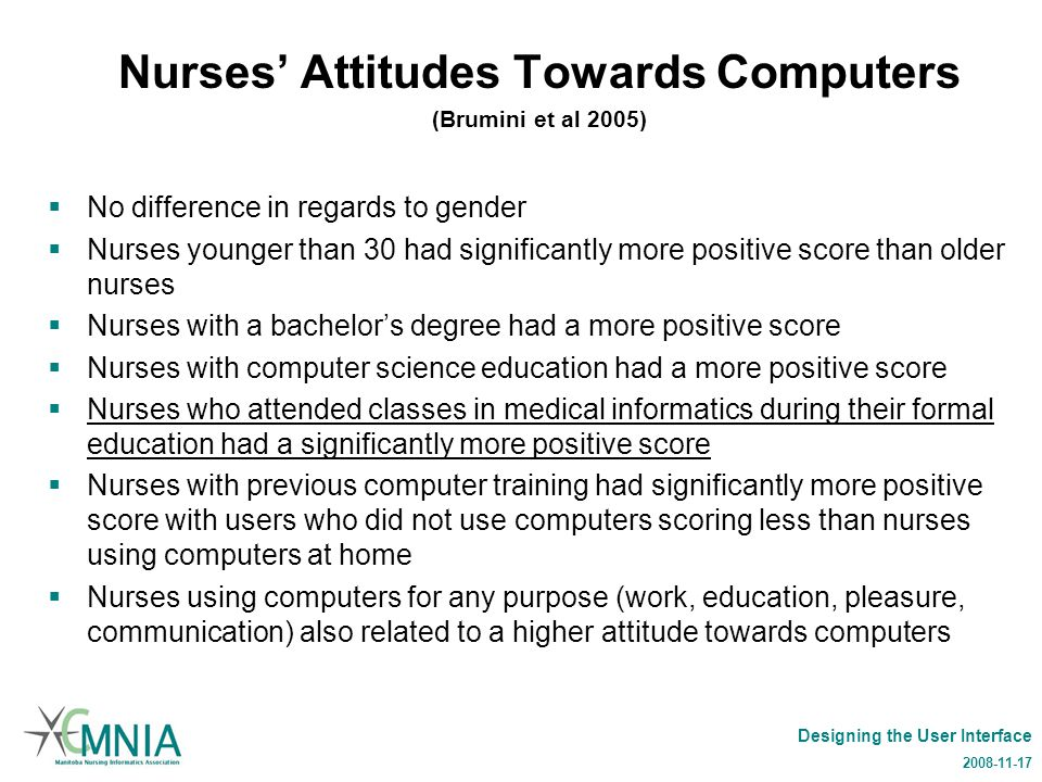 Designing the User Interface 2008-11-17 Nurses' Attitudes Towards Computers (Brumini et al 2005)  No difference in regards to gender  Nurses younger than 30 had significantly more positive score than older nurses  Nurses with a bachelor's degree had a more positive score  Nurses with computer science education had a more positive score  Nurses who attended classes in medical informatics during their formal education had a significantly more positive score  Nurses with previous computer training had significantly more positive score with users who did not use computers scoring less than nurses using computers at home  Nurses using computers for any purpose (work, education, pleasure, communication) also related to a higher attitude towards computers