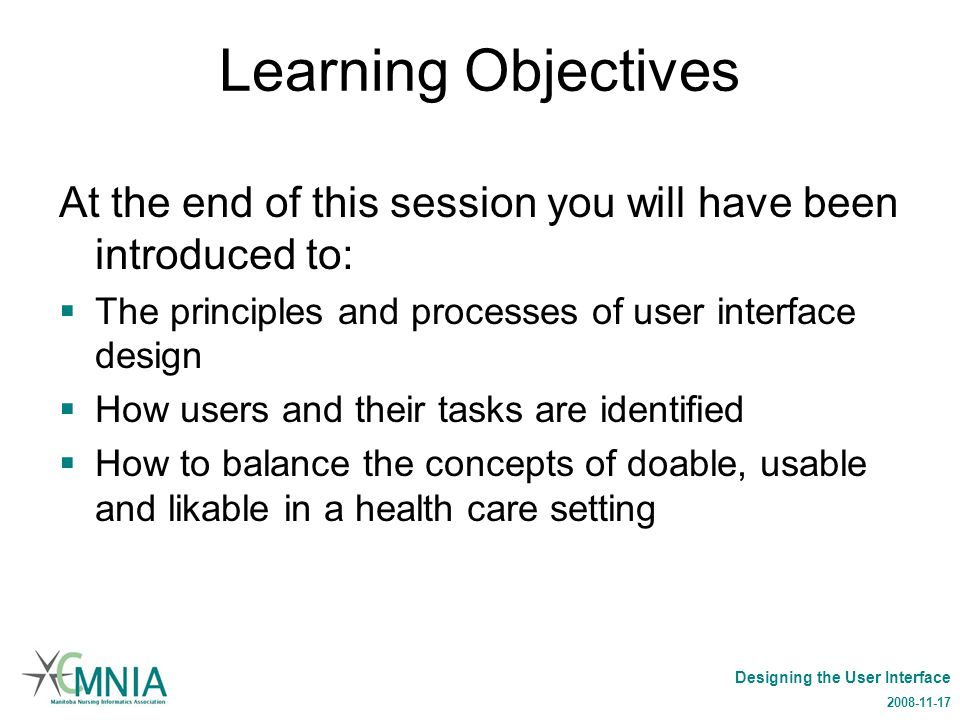 Designing the User Interface 2008-11-17 Learning Objectives At the end of this session you will have been introduced to:  The principles and processes of user interface design  How users and their tasks are identified  How to balance the concepts of doable, usable and likable in a health care setting