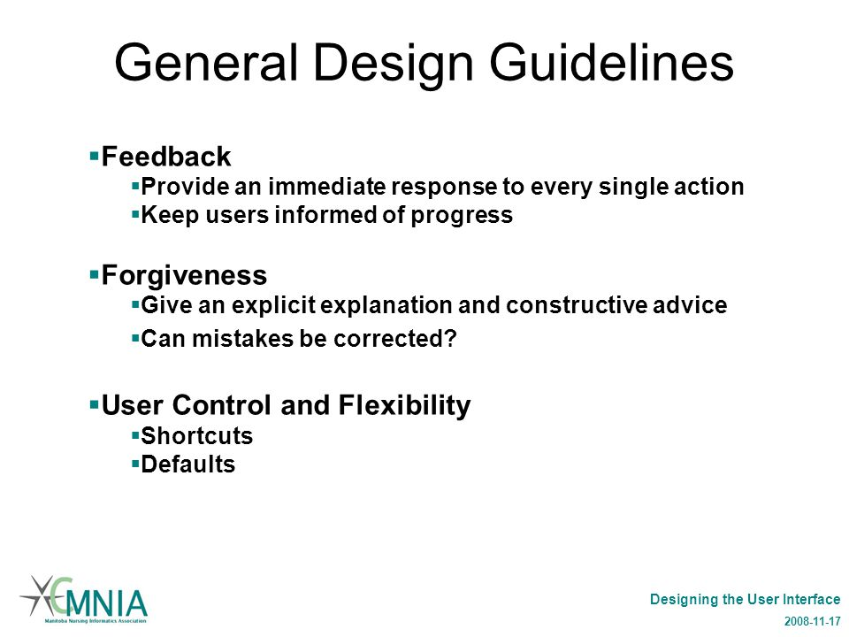 Designing the User Interface 2008-11-17 General Design Guidelines  Feedback  Provide an immediate response to every single action  Keep users informed of progress  Forgiveness  Give an explicit explanation and constructive advice  Can mistakes be corrected.