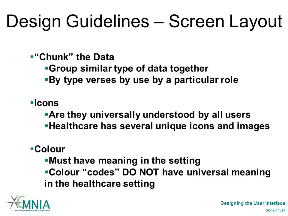 Designing the User Interface 2008-11-17 Design Guidelines – Screen Layout  Chunk the Data  Group similar type of data together  By type verses by use by a particular role  Icons  Are they universally understood by all users  Healthcare has several unique icons and images  Colour  Must have meaning in the setting  Colour codes DO NOT have universal meaning in the healthcare setting