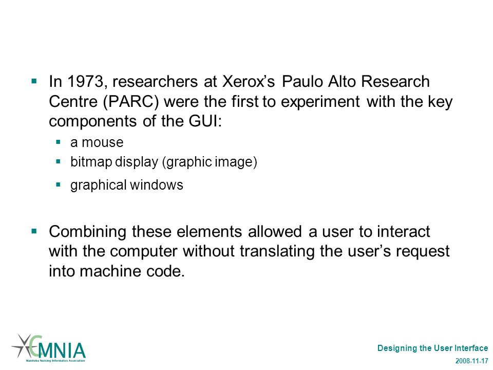 Designing the User Interface 2008-11-17  In 1973, researchers at Xerox's Paulo Alto Research Centre (PARC) were the first to experiment with the key components of the GUI:  a mouse  bitmap display (graphic image)  graphical windows  Combining these elements allowed a user to interact with the computer without translating the user's request into machine code.