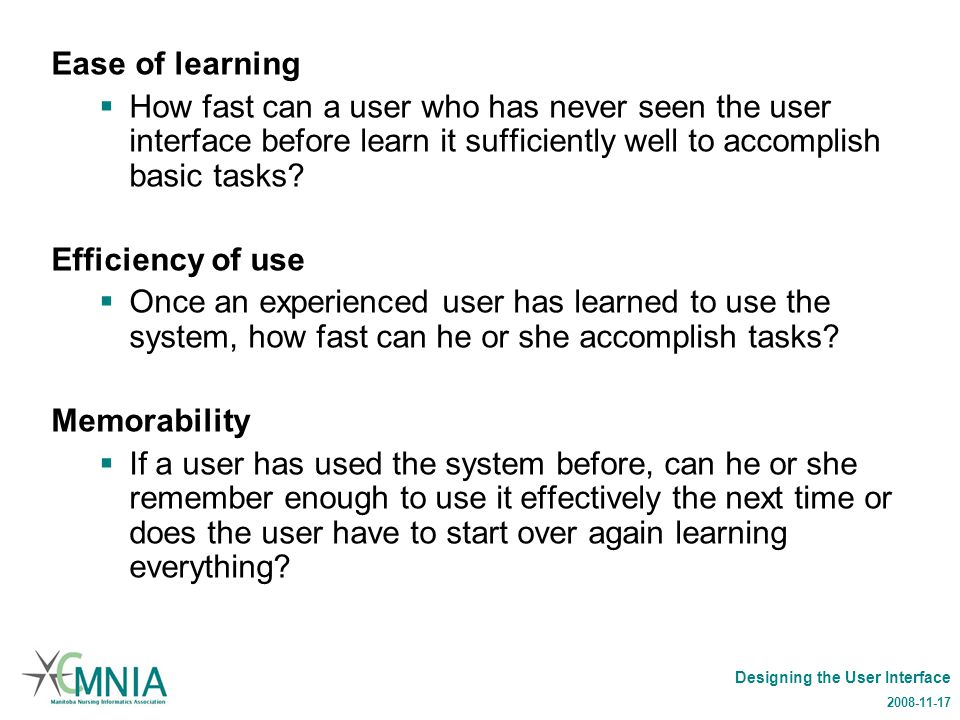 Designing the User Interface 2008-11-17 Ease of learning  How fast can a user who has never seen the user interface before learn it sufficiently well to accomplish basic tasks.