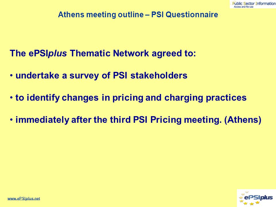 Athens meeting outline – PSI Questionnaire www.ePSIplus.net The ePSIplus Thematic Network agreed to: undertake a survey of PSI stakeholders to identif