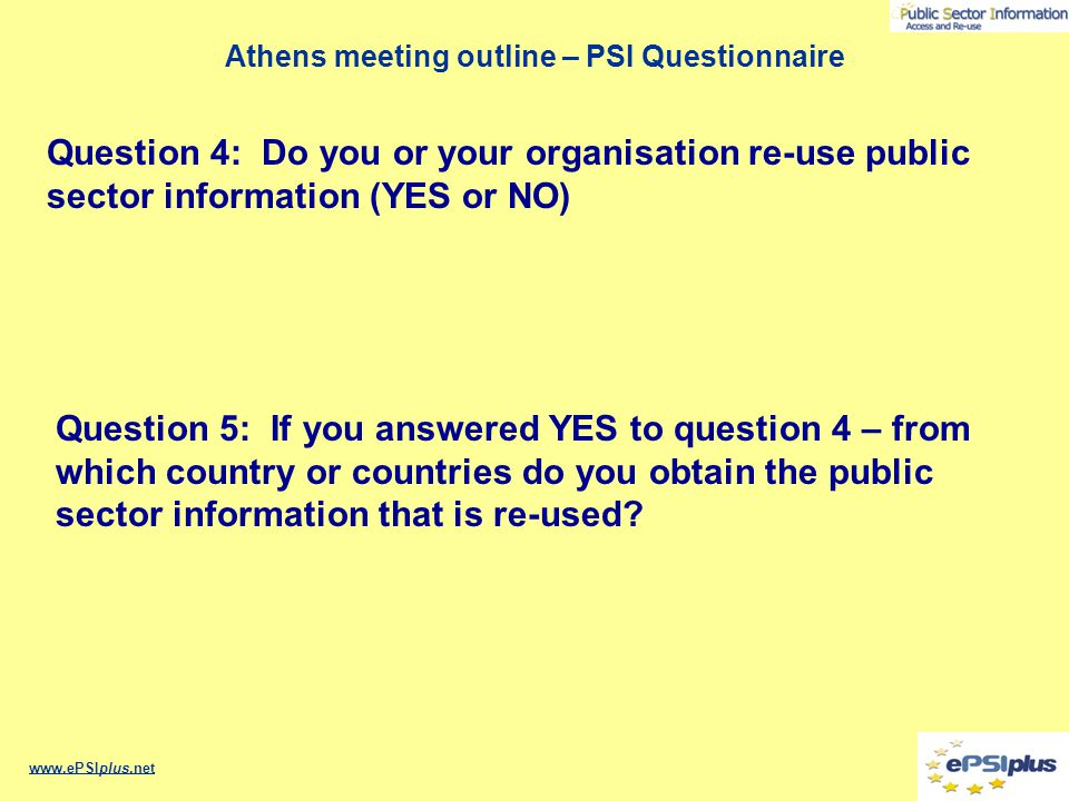 Athens meeting outline – PSI Questionnaire www.ePSIplus.net Question 4: Do you or your organisation re-use public sector information (YES or NO) Quest