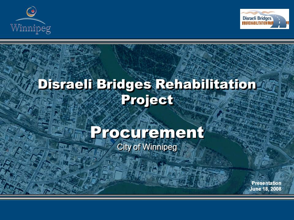 Disraeli Bridges Rehabilitation Project Procurement City of Winnipeg Procurement City of Winnipeg Presentation June 18, 2008