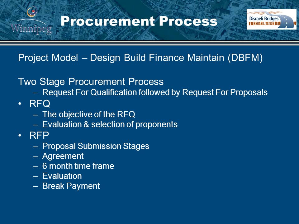 Procurement Process Project Model – Design Build Finance Maintain (DBFM) Two Stage Procurement Process –Request For Qualification followed by Request For Proposals RFQ –The objective of the RFQ –Evaluation & selection of proponents RFP –Proposal Submission Stages –Agreement –6 month time frame –Evaluation –Break Payment