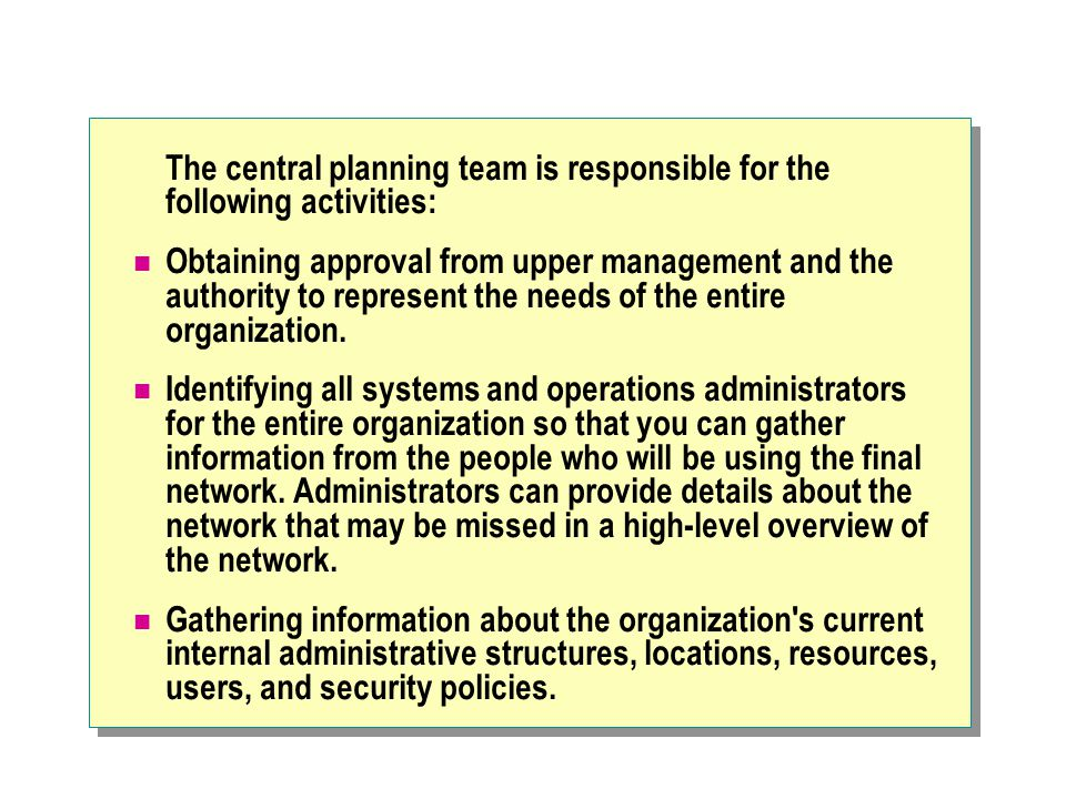 The central planning team is responsible for the following activities: Obtaining approval from upper management and the authority to represent the needs of the entire organization.