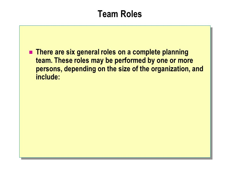 Team Roles There are six general roles on a complete planning team. These roles may be performed by one or more persons, depending on the size of the