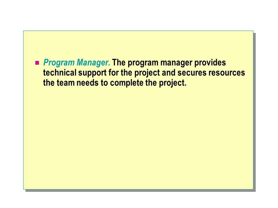 Program Manager. The program manager provides technical support for the project and secures resources the team needs to complete the project.