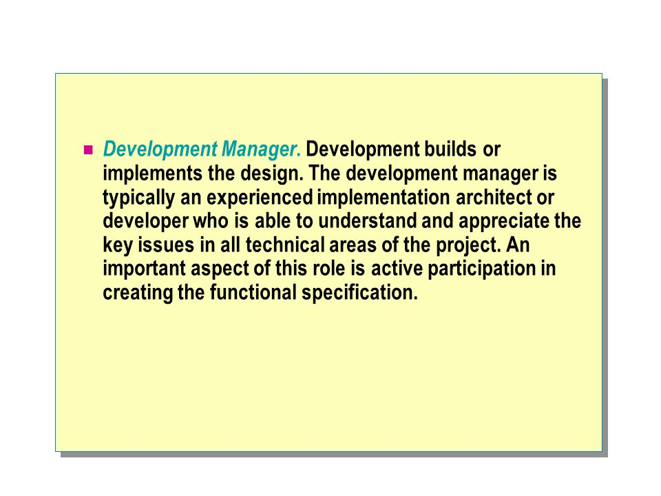 Development Manager. Development builds or implements the design. The development manager is typically an experienced implementation architect or deve