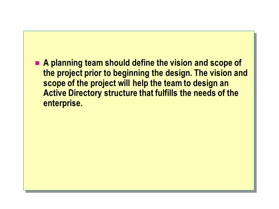 A planning team should define the vision and scope of the project prior to beginning the design. The vision and scope of the project will help the tea