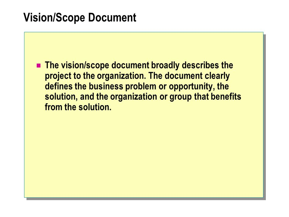 Vision/Scope Document The vision/scope document broadly describes the project to the organization. The document clearly defines the business problem o