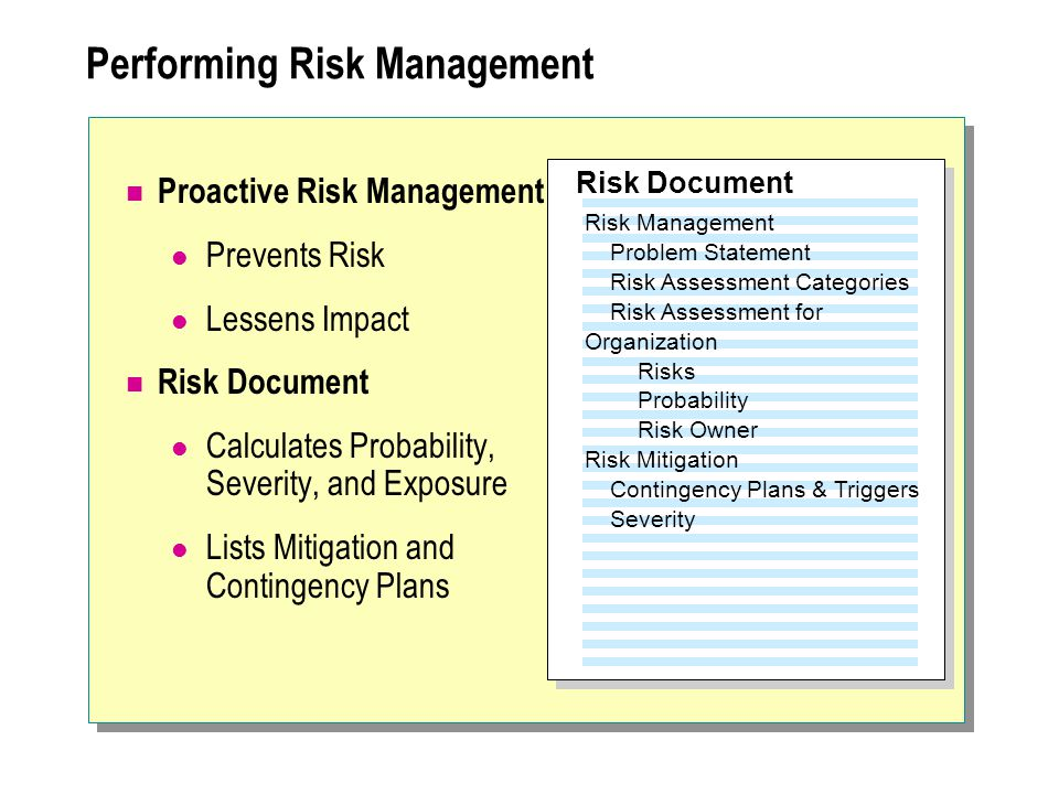 Performing Risk Management Proactive Risk Management Prevents Risk Lessens Impact Risk Document Calculates Probability, Severity, and Exposure Lists M