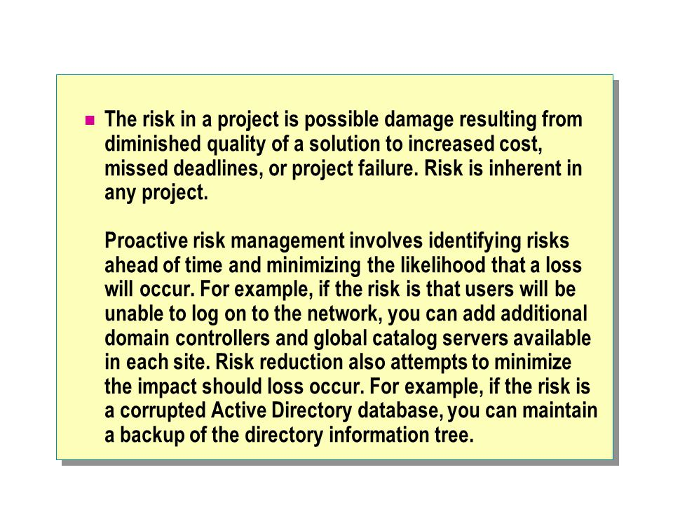 The risk in a project is possible damage resulting from diminished quality of a solution to increased cost, missed deadlines, or project failure.