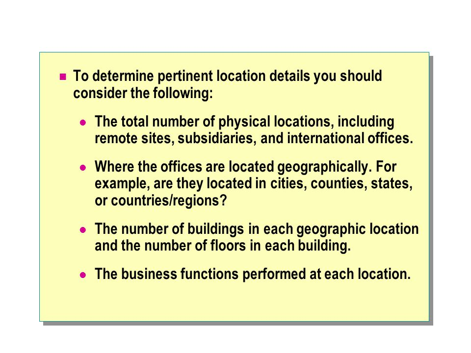 To determine pertinent location details you should consider the following: The total number of physical locations, including remote sites, subsidiarie