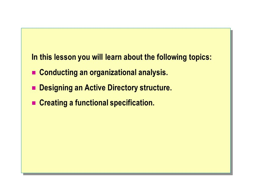 In this lesson you will learn about the following topics: Conducting an organizational analysis. Designing an Active Directory structure. Creating a f