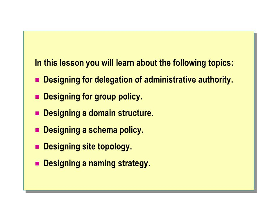 In this lesson you will learn about the following topics: Designing for delegation of administrative authority. Designing for group policy. Designing