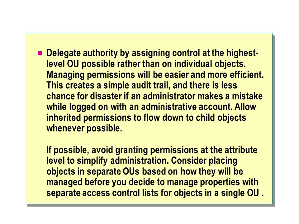 Delegate authority by assigning control at the highest- level OU possible rather than on individual objects. Managing permissions will be easier and m