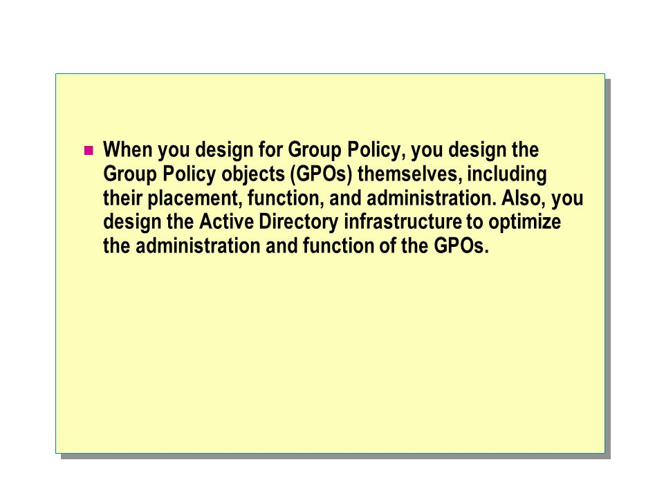 When you design for Group Policy, you design the Group Policy objects (GPOs) themselves, including their placement, function, and administration. Also