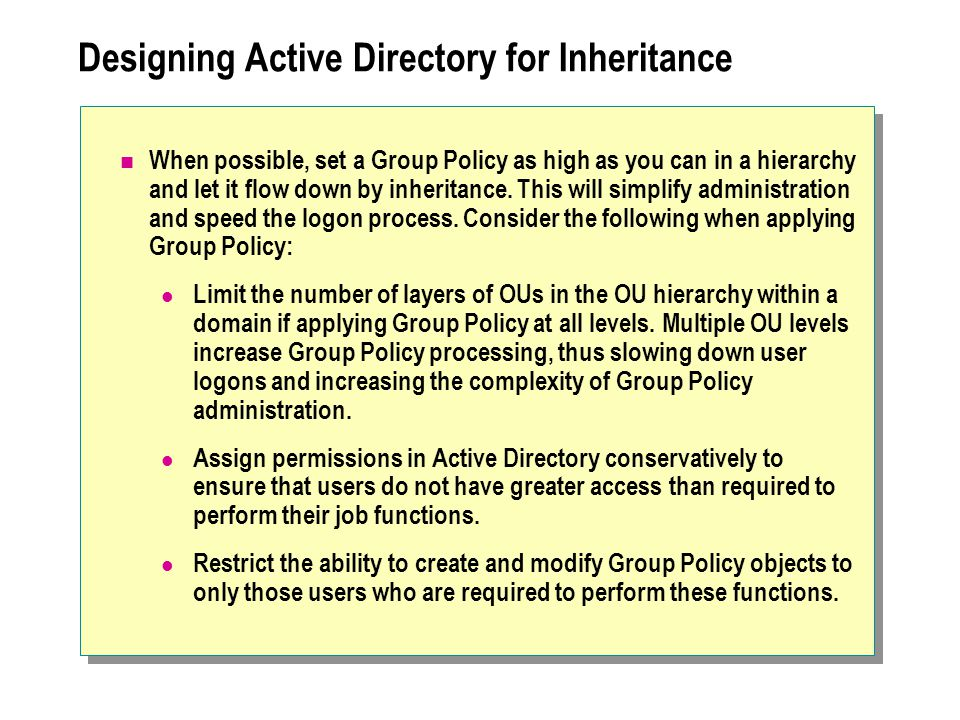 Designing Active Directory for Inheritance When possible, set a Group Policy as high as you can in a hierarchy and let it flow down by inheritance. Th