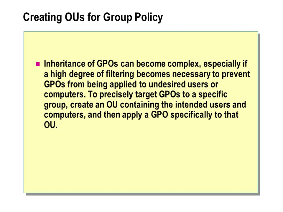 Creating OUs for Group Policy Inheritance of GPOs can become complex, especially if a high degree of filtering becomes necessary to prevent GPOs from being applied to undesired users or computers.
