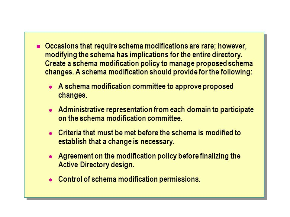 Occasions that require schema modifications are rare; however, modifying the schema has implications for the entire directory.