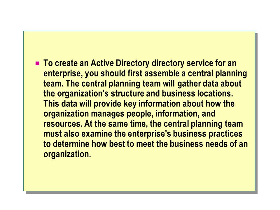 To create an Active Directory directory service for an enterprise, you should first assemble a central planning team.
