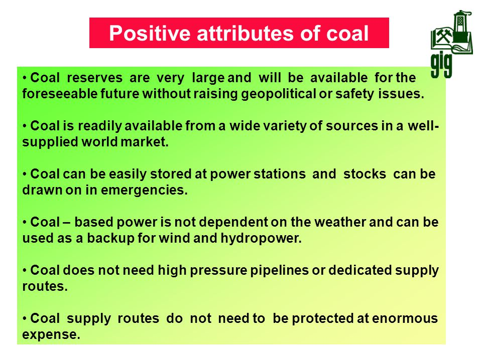 Positive attributes of coal Coal reserves are very large and will be available for the foreseeable future without raising geopolitical or safety issue
