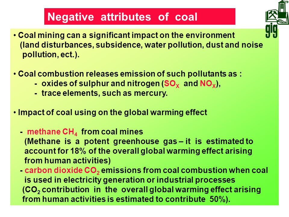 Coal mining can a significant impact on the environment (land disturbances, subsidence, water pollution, dust and noise pollution, ect.). Coal combust