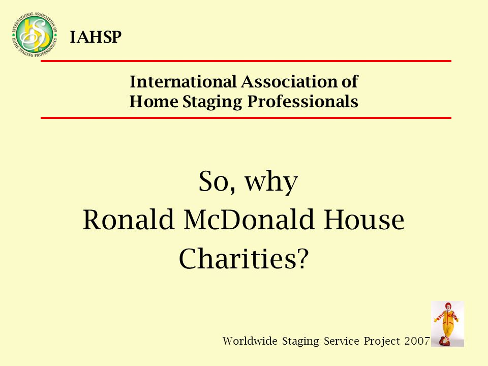Worldwide Staging Service Project 2007 IAHSP International Association of Home Staging Professionals So, why Ronald McDonald House Charities?