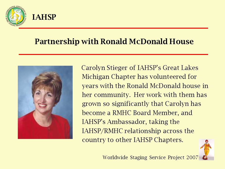 Worldwide Staging Service Project 2007 IAHSP Carolyn Stieger of IAHSP's Great Lakes Michigan Chapter has volunteered for years with the Ronald McDonald house in her community.