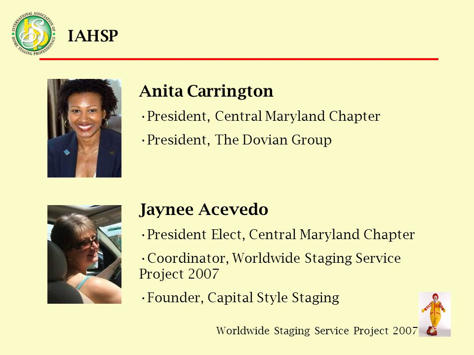 Worldwide Staging Service Project 2007 IAHSP Anita Carrington President, Central Maryland Chapter President, The Dovian Group Jaynee Acevedo President Elect, Central Maryland Chapter Coordinator, Worldwide Staging Service Project 2007 Founder, Capital Style Staging
