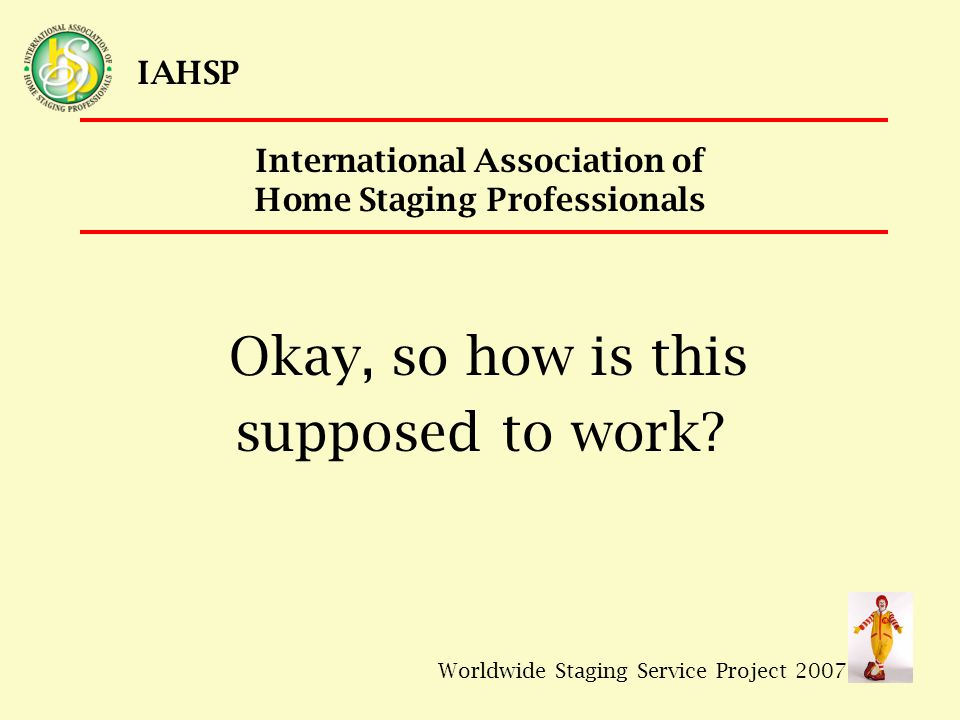 Worldwide Staging Service Project 2007 IAHSP International Association of Home Staging Professionals Okay, so how is this supposed to work?