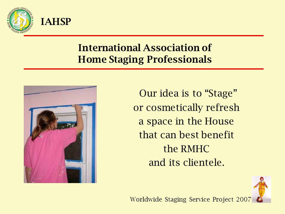 Worldwide Staging Service Project 2007 IAHSP Proposed Logistics and Time Frame 7/21 – Submit application to IAHSP Ambassador for approval 7/26 - Propose project to CMC membership for approval 7/27 – Request conceptual approval from RMHC/Quincy 7/27 – CMC team begins recruitment, fundraising, donations 9/3 – Site walkthrough (CMC & RMHC/Quincy teams) 9/8 – Delivery of materials/supplies; work begins 9/9 – Additional work/finishing touches day, if needed.